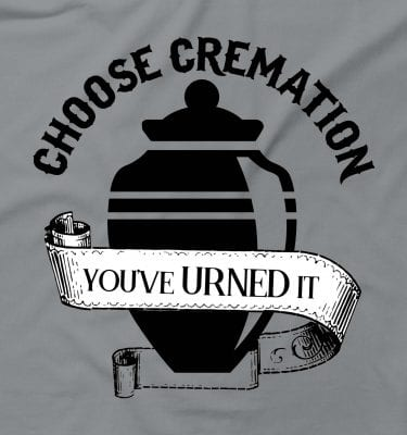 Choose Cremation You've Urned It Funny Offensive