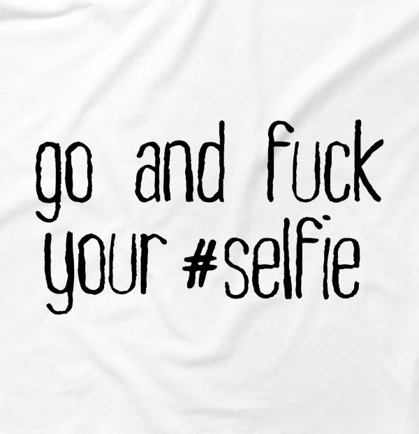Go And F*ck Your Selfie Funny Offensive Swearing