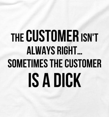The Customer Isn't Always Right Offensive Funny