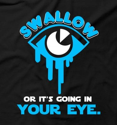 Swallow Or It's Going In Your Eye Spunk Rude Offensive