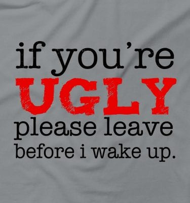 If You're Ugly Please Leave Before Wake Up Rude